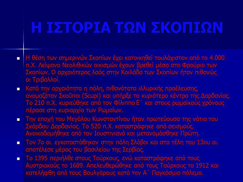 Η ΙΣΤΟΡΙΑ ΤΩΝ ΣΚΟΠΙΩΝ Η θέση των σημερινών Σκοπίων έχει κατοικηθεί τουλάχιστον από το 4.000 π.Χ.