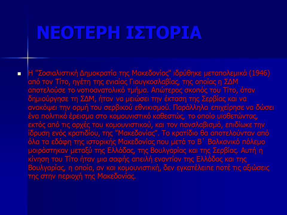 ΝΕΟΤΕΡΗ ΙΣΤΟΡΙΑ Η Σοσιαλιστική Δημοκρατία της Μακεδονίας ιδρύθηκε μεταπολεμικά (1946) από τον Τίτο, ηγέτη της ενιαίας Γιουγκοσλαβίας, της οποίας η ΣΔΜ αποτελούσε το νοτιοανατολικό τμήμα.