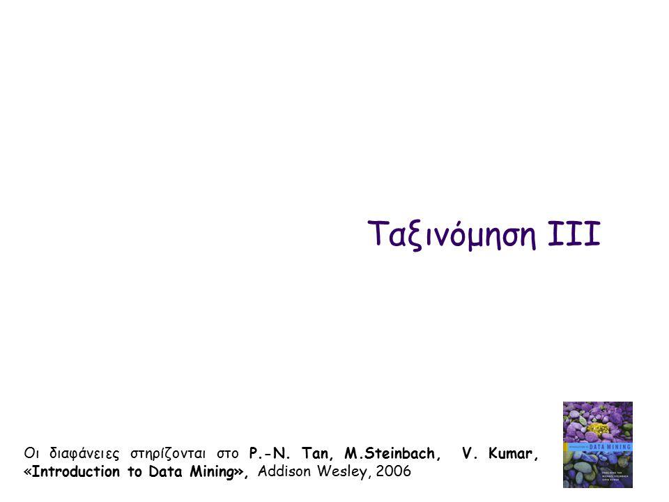 Ταξινόμηση III Οι διαφάνειες στηρίζονται στο P.-N. Tan, M.Steinbach, V. Kumar, «Introduction to Data Mining», Addison Wesley, 2006