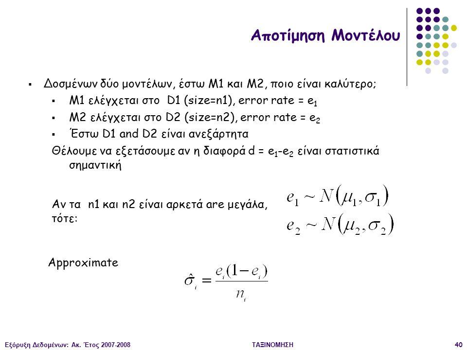 Εξόρυξη Δεδομένων: Ακ. Έτος 2007-2008ΤΑΞΙΝΟΜΗΣΗ40  Δοσμένων δύο μοντέλων, έστω M1 και M2, ποιο είναι καλύτερο;  M1 ελέγχεται στο D1 (size=n1), error