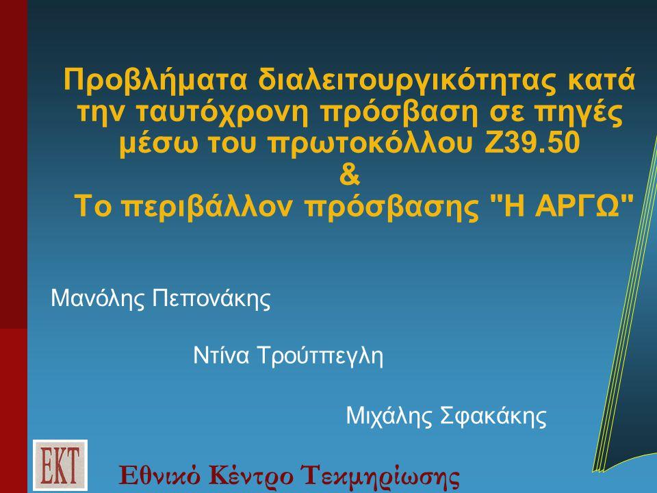 Εθνικό Κέντρο Τεκμηρίωσης Προβλήματα διαλειτουργικότητας κατά την ταυτόχρονη πρόσβαση σε πηγές μέσω του πρωτοκόλλου Z39.50 & Το περιβάλλον πρόσβασης Η ΑΡΓΩ Μανόλης Πεπονάκης Ντίνα Τρούτπεγλη Μιχάλης Σφακάκης