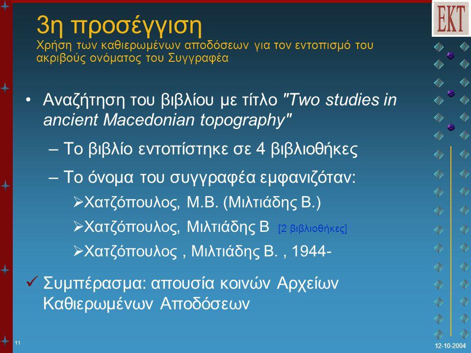 11 12-10-2004 3η προσέγγιση Χρήση των καθιερωμένων αποδόσεων για τον εντοπισμό του ακριβούς ονόματος του Συγγραφέα Αναζήτηση του βιβλίου με τίτλο Two studies in ancient Macedonian topography –Το βιβλίο εντοπίστηκε σε 4 βιβλιοθήκες –Το όνομα του συγγραφέα εμφανιζόταν:  Χατζόπουλος, Μ.Β.