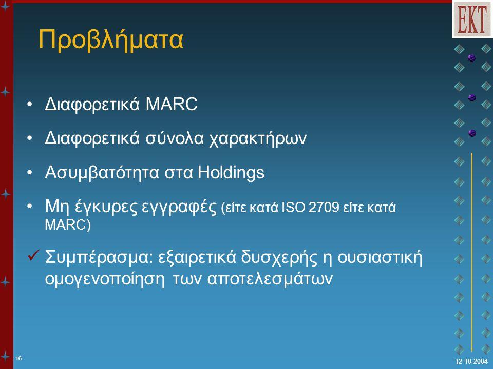 16 12-10-2004 Προβλήματα Διαφορετικά MARC Διαφορετικά σύνολα χαρακτήρων Ασυμβατότητα στα Holdings Μη έγκυρες εγγραφές (είτε κατά ISO 2709 είτε κατά MARC) Συμπέρασμα: εξαιρετικά δυσχερής η ουσιαστική ομογενοποίηση των αποτελεσμάτων