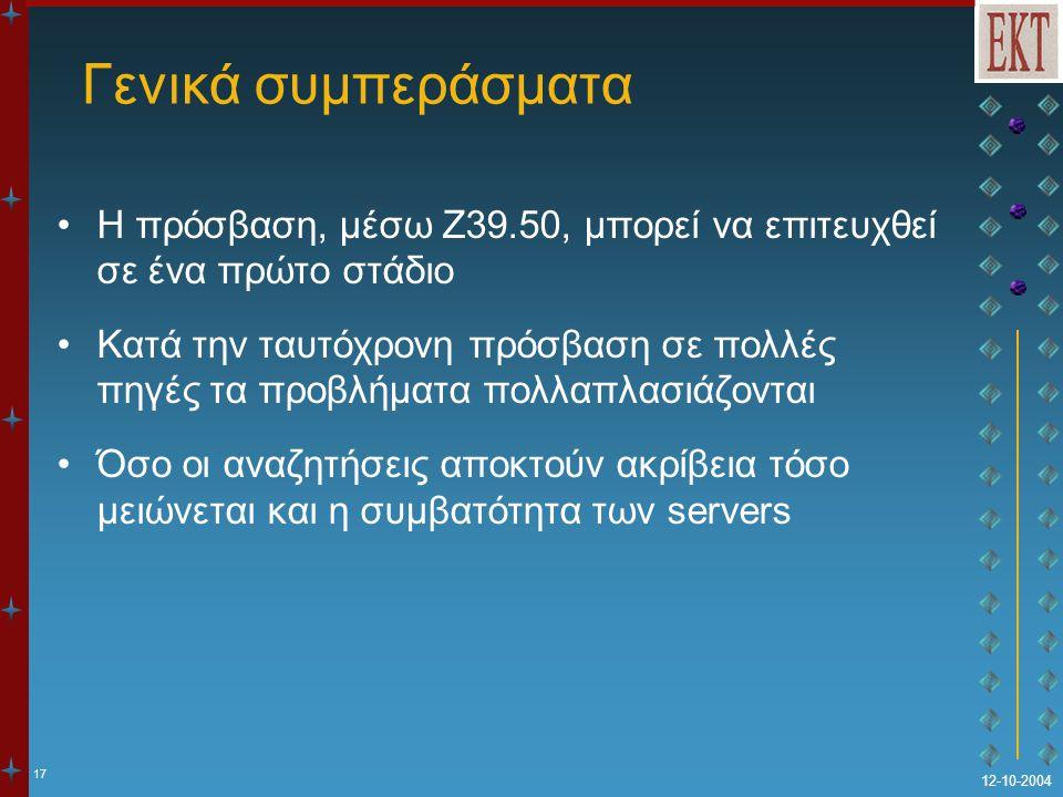 17 12-10-2004 Γενικά συμπεράσματα Η πρόσβαση, μέσω Z39.50, μπορεί να επιτευχθεί σε ένα πρώτο στάδιο Κατά την ταυτόχρονη πρόσβαση σε πολλές πηγές τα προβλήματα πολλαπλασιάζονται Όσο οι αναζητήσεις αποκτούν ακρίβεια τόσο μειώνεται και η συμβατότητα των servers