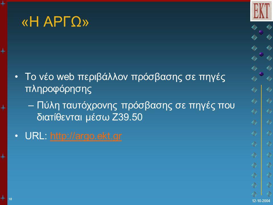 18 12-10-2004 «Η ΑΡΓΩ» Το νέο web περιβάλλον πρόσβασης σε πηγές πληροφόρησης –Πύλη ταυτόχρονης πρόσβασης σε πηγές που διατίθενται μέσω Z39.50 URL: htt