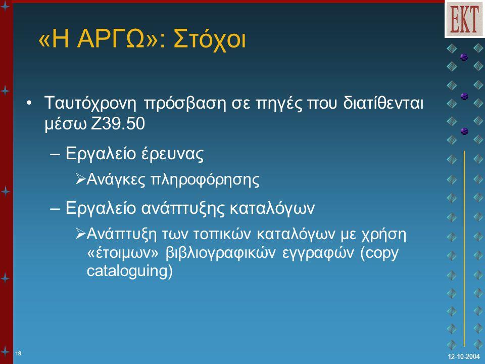 19 12-10-2004 «Η ΑΡΓΩ»: Στόχοι Ταυτόχρονη πρόσβαση σε πηγές που διατίθενται μέσω Z39.50 –Εργαλείο έρευνας  Ανάγκες πληροφόρησης –Εργαλείο ανάπτυξης καταλόγων  Ανάπτυξη των τοπικών καταλόγων με χρήση «έτοιμων» βιβλιογραφικών εγγραφών (copy cataloguing)