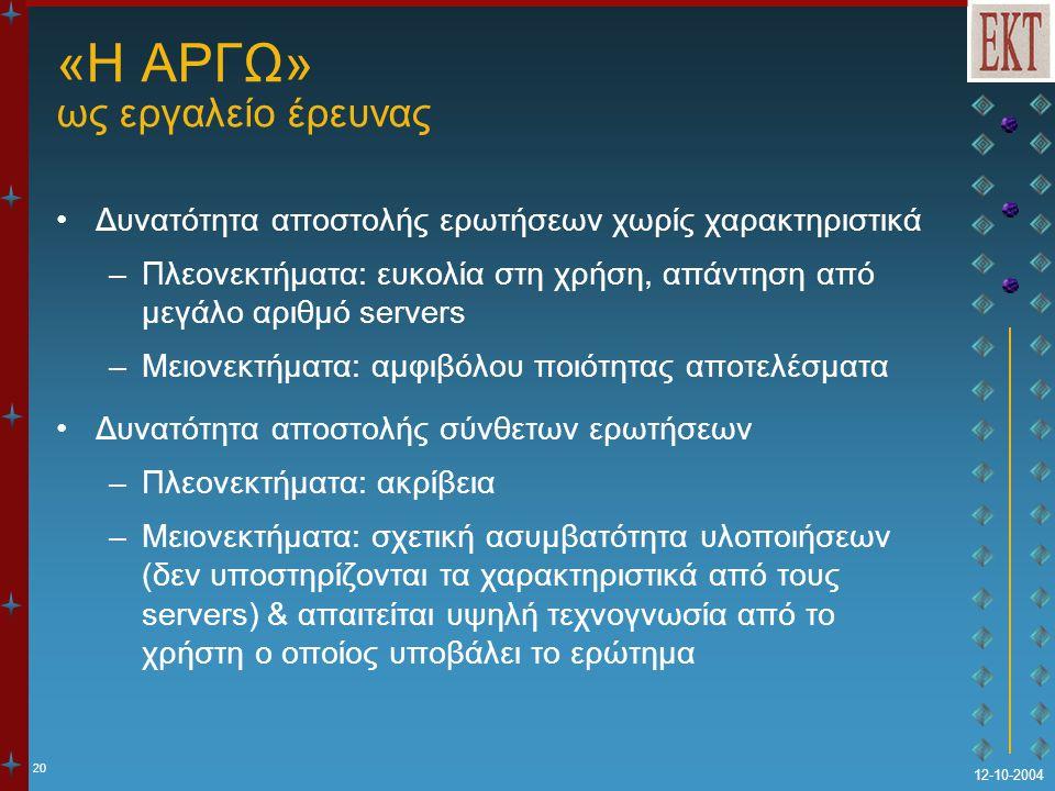 20 12-10-2004 «Η ΑΡΓΩ» ως εργαλείο έρευνας Δυνατότητα αποστολής ερωτήσεων χωρίς χαρακτηριστικά –Πλεονεκτήματα: ευκολία στη χρήση, απάντηση από μεγάλο αριθμό servers –Μειονεκτήματα: αμφιβόλου ποιότητας αποτελέσματα Δυνατότητα αποστολής σύνθετων ερωτήσεων –Πλεονεκτήματα: ακρίβεια –Μειονεκτήματα: σχετική ασυμβατότητα υλοποιήσεων (δεν υποστηρίζονται τα χαρακτηριστικά από τους servers) & απαιτείται υψηλή τεχνογνωσία από το χρήστη ο οποίος υποβάλει το ερώτημα