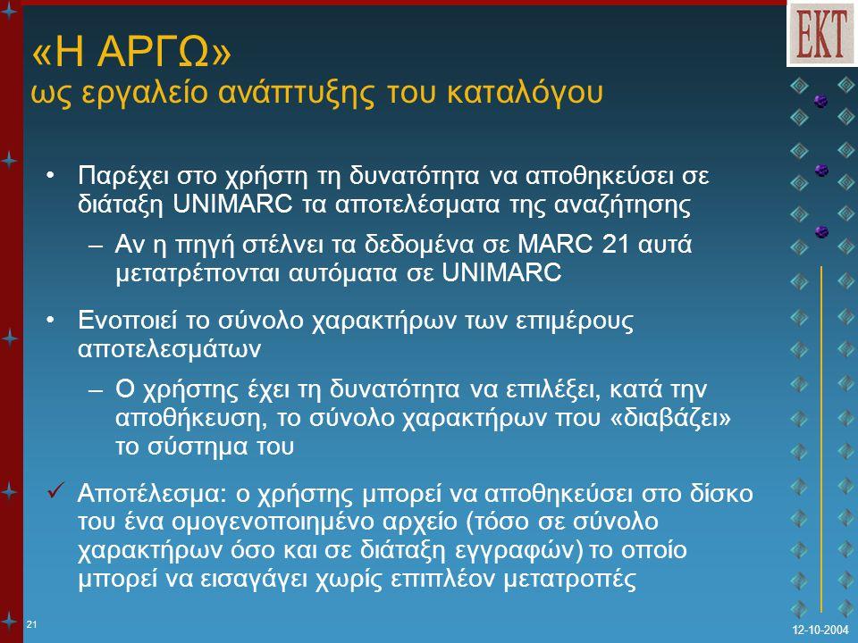 21 12-10-2004 «Η ΑΡΓΩ» ως εργαλείο ανάπτυξης του καταλόγου Παρέχει στο χρήστη τη δυνατότητα να αποθηκεύσει σε διάταξη UNIMARC τα αποτελέσματα της αναζήτησης –Αν η πηγή στέλνει τα δεδομένα σε MARC 21 αυτά μετατρέπονται αυτόματα σε UNIMARC Ενοποιεί το σύνολο χαρακτήρων των επιμέρους αποτελεσμάτων –Ο χρήστης έχει τη δυνατότητα να επιλέξει, κατά την αποθήκευση, το σύνολο χαρακτήρων που «διαβάζει» το σύστημα του Αποτέλεσμα: ο χρήστης μπορεί να αποθηκεύσει στο δίσκο του ένα ομογενοποιημένο αρχείο (τόσο σε σύνολο χαρακτήρων όσο και σε διάταξη εγγραφών) το οποίο μπορεί να εισαγάγει χωρίς επιπλέον μετατροπές