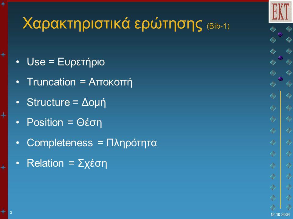 3 12-10-2004 Χαρακτηριστικά ερώτησης (Bib-1) Use = Ευρετήριο Truncation = Αποκοπή Structure = Δομή Position = Θέση Completeness = Πληρότητα Relation = Σχέση
