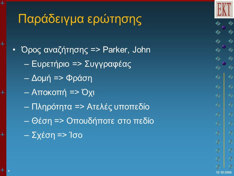 4 12-10-2004 Παράδειγμα ερώτησης Όρος αναζήτησης => Parker, John –Ευρετήριο => Συγγραφέας –Δομή => Φράση –Αποκοπή => Όχι –Πληρότητα => Ατελές υποπεδίο
