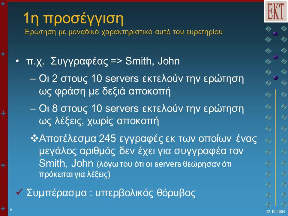 9 12-10-2004 1η προσέγγιση Ερώτηση με μοναδικό χαρακτηριστικό αυτό του ευρετηρίου π.χ. Συγγραφέας => Smith, John –Οι 2 στους 10 servers εκτελούν την ε