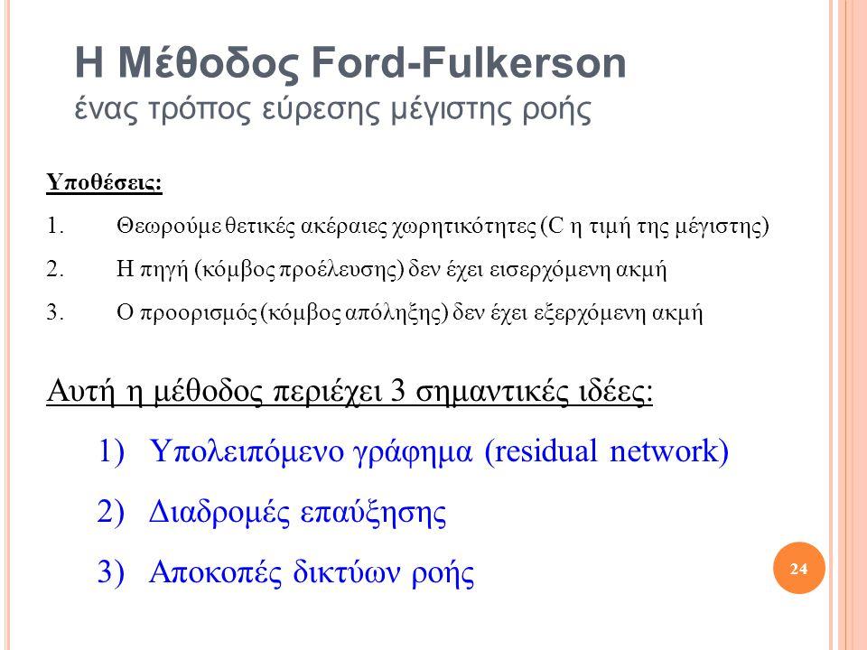Η Μέθοδος Ford-Fulkerson ένας τρόπος εύρεσης μέγιστης ροής Υποθέσεις: 1.Θεωρούμε θετικές ακέραιες χωρητικότητες (C η τιμή της μέγιστης) 2.Η πηγή (κόμβος προέλευσης) δεν έχει εισερχόμενη ακμή 3.Ο προορισμός (κόμβος απόληξης) δεν έχει εξερχόμενη ακμή Αυτή η μέθοδος περιέχει 3 σημαντικές ιδέες: 1) Υπολειπόμενο γράφημα (residual network) 2) Διαδρομές επαύξησης 3) Αποκοπές δικτύων ροής 24