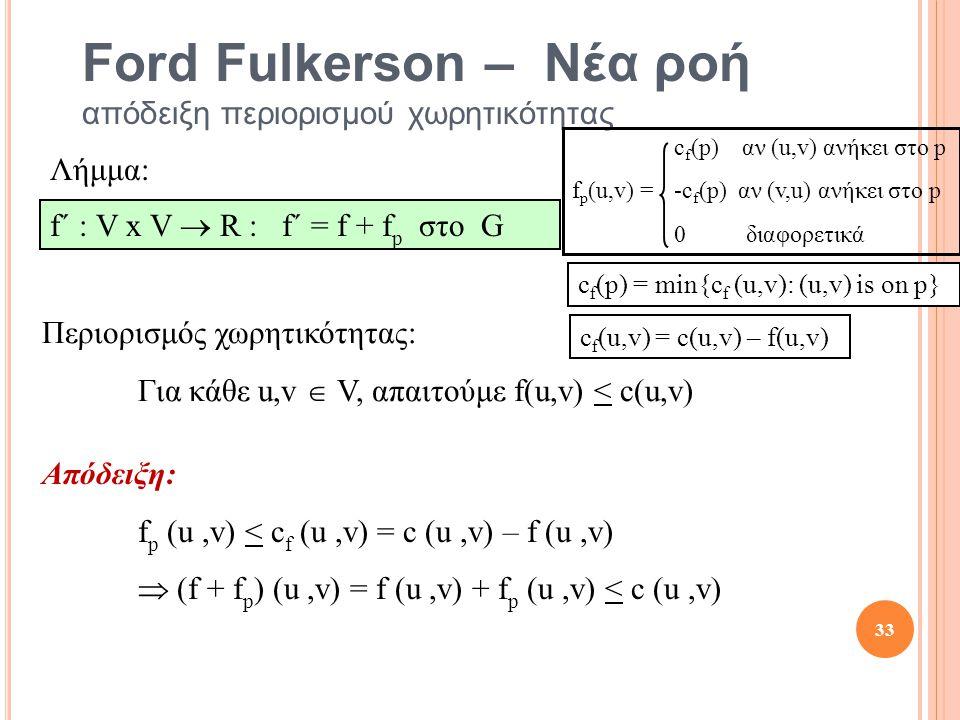 Ford Fulkerson – Νέα ροή απόδειξη περιορισμού χωρητικότητας Απόδειξη: f p (u,v) < c f (u,v) = c (u,v) – f (u,v)  (f + f p ) (u,v) = f (u,v) + f p (u,v) < c (u,v) Λήμμα: f´ : V x V  R : f´ = f + f p στο G Περιορισμός χωρητικότητας: Για κάθε u,v  V, απαιτούμε f(u,v) < c(u,v) c f (p) = min{c f (u,v): (u,v) is on p} c f (u,v) = c(u,v) – f(u,v) 33 c f (p) αν (u,v) ανήκει στο p f p (u,v) = -c f (p) αν (v,u) ανήκει στο p 0 διαφορετικά