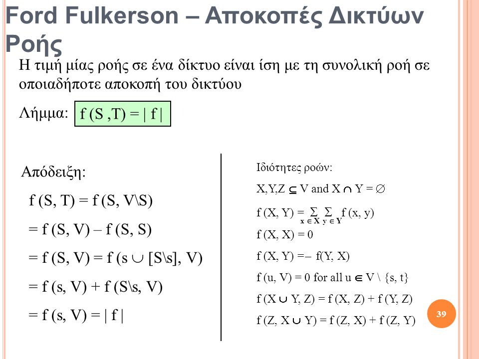 Ford Fulkerson – Αποκοπές Δικτύων Ροής Η τιμή μίας ροής σε ένα δίκτυο είναι ίση με τη συνολική ροή σε οποιαδήποτε αποκοπή του δικτύου Λήμμα: f (S,T) = | f | f (S, T) = f (S, V\S) = f (S, V) – f (S, S) = f (S, V) = f (s  [S\s], V) = f (s, V) + f (S\s, V) = f (s, V) = | f | Ιδιότητες ροών: X,Y,Z  V and X  Y =  f (X, Y) =   f (x, y) f (X, X) = 0 f (X, Y) = ̶ f(Y, X) f (u, V) = 0 for all u  V \ {s, t} f (X  Y, Z) = f (X, Z) + f (Y, Z) f (Z, X  Y) = f (Z, X) + f (Z, Y) x  X y  Y Απόδειξη: 39
