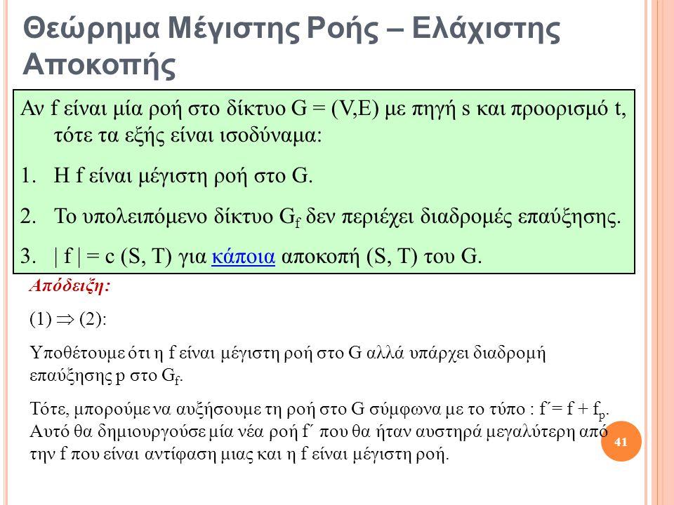 Θεώρημα Μέγιστης Ροής – Ελάχιστης Αποκοπής Αν f είναι μία ροή στο δίκτυο G = (V,E) με πηγή s και προορισμό t, τότε τα εξής είναι ισοδύναμα: 1.Η f είναι μέγιστη ροή στο G.