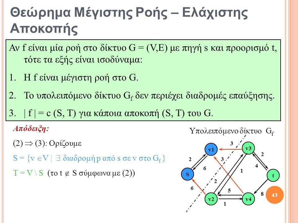Απόδειξη: (2)  (3): Ορίζουμε S = {v  V |  διαδρομή p από s σε v στο G f } T = V \ S (το t  S σύμφωνα με (2)) S t v1 v2 v3 v4 2 3 2 8 1 6 3 2 5 6 1 4 Υπολειπόμενο δίκτυο G f 43 Θεώρημα Μέγιστης Ροής – Ελάχιστης Αποκοπής Αν f είναι μία ροή στο δίκτυο G = (V,E) με πηγή s και προορισμό t, τότε τα εξής είναι ισοδύναμα: 1.Η f είναι μέγιστη ροή στο G.