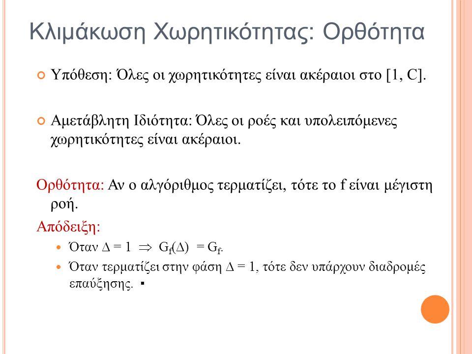 Κλιμάκωση Χωρητικότητας: Ορθότητα Υπόθεση: Όλες οι χωρητικότητες είναι ακέραιοι στο [1, C]. Αμετάβλητη Ιδιότητα: Όλες οι ροές και υπολειπόμενες χωρητι