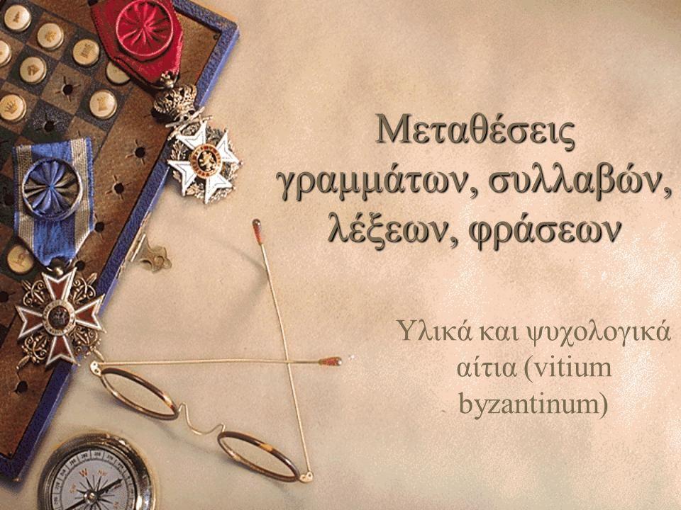 Μεταθέσεις γραμμάτων, συλλαβών, λέξεων, φράσεων Υλικά και ψυχολογικά αίτια (vitium byzantinum)