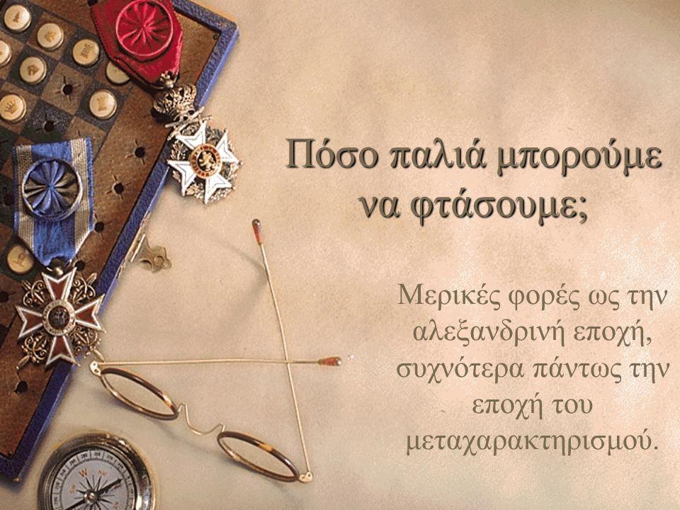 Πόσο παλιά μπορούμε να φτάσουμε; Μερικές φορές ως την αλεξανδρινή εποχή, συχνότερα πάντως την εποχή του μεταχαρακτηρισμού.
