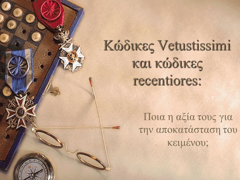 Κώδικες Vetustissimi και κώδικες recentiores: Ποια η αξία τους για την αποκατάσταση του κειμένου;