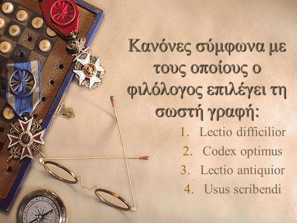 Κανόνες σύμφωνα με τους οποίους ο φιλόλογος επιλέγει τη σωστή γραφή: 1.Lectio difficilior 2.Codex optimus 3.Lectio antiquior 4.Usus scribendi