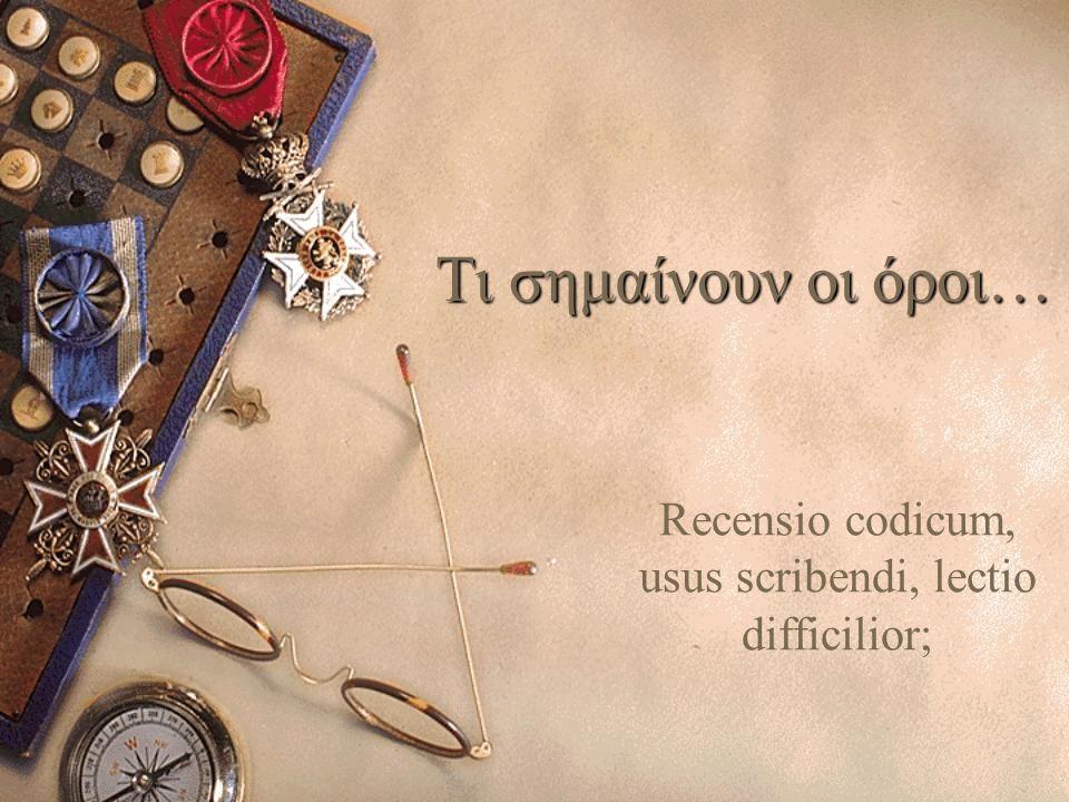 Τι σημαίνουν οι όροι… Recensio codicum, usus scribendi, lectio difficilior;