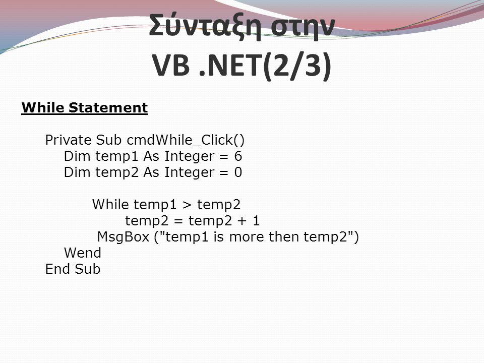 Σύνταξη στην VB.NET(2/3) While Statement Private Sub cmdWhile_Click() Dim temp1 As Integer = 6 Dim temp2 As Integer = 0 While temp1 > temp2 temp2 = te