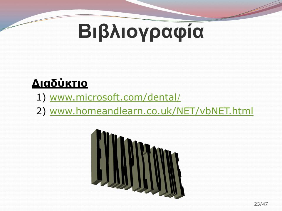 Βιβλιογραφία 23/47 Διαδύκτιο 1) www.microsoft.com/dental /www.microsoft.com/dental / 2) www.homeandlearn.co.uk/NET/vbNET.htmlwww.homeandlearn.co.uk/NE