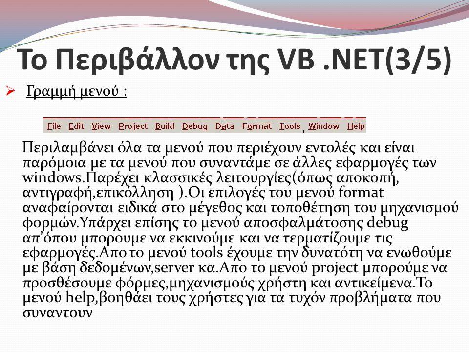 Το Περιβάλλον της VB.NET(3/5)  Γραμμή μενού : Περιλαμβάνει όλα τα μενού που περιέχουν εντολές και είναι παρόμοια με τα μενού που συναντάμε σε άλλες εφαρμογές των windows.Παρέχει κλασσικές λειτουργίες(όπως αποκοπή, αντιγραφή,επικόλληση ).Οι επιλογές του μενού format αναφαίρονται ειδικά στο μέγεθος και τοποθέτηση του μηχανισμού φορμών.Υπάρχει επίσης το μενού αποσφαλμάτοσης debug απ'όπου μπορουμε να εκκινούμε και να τερματίζουμε τις εφαρμογές.Απο το μενού tools έχουμε την δυνατότη να ενωθούμε με βάση δεδομένων,server κα.Απο το μενού project μπορούμε να προσθέσουμε φόρμες,μηχανισμούς χρήστη και αντικείμενα.Το μενού help,βοηθάει τους χρήστες για τα τυχόν προβλήματα που συναντουν