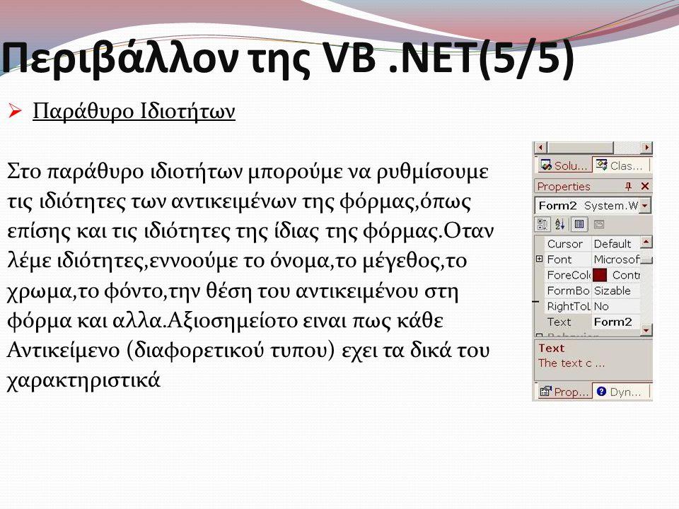 Περιβάλλον της VB.NET(5/5)  Παράθυρο Ιδιοτήτων Στο παράθυρο ιδιοτήτων μπορούμε να ρυθμίσουμε τις ιδιότητες των αντικειμένων της φόρμας,όπως επίσης και τις ιδιότητες της ίδιας της φόρμας.Οταν λέμε ιδιότητες,εννοούμε το όνομα,το μέγεθος,το χρωμα,το φόντο,την θέση του αντικειμένου στη φόρμα και αλλα.Αξιοσημείοτο ειναι πως κάθε Αντικείμενο (διαφορετικού τυπου) εχει τα δικά του χαρακτηριστικά