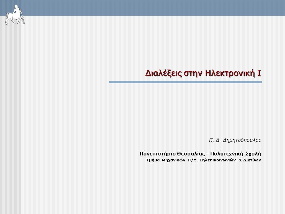 Διαλέξεις στην Ηλεκτρονική Ι Π. Δ. Δημητρόπουλος Πανεπιστήμιο Θεσσαλίας - Πολυτεχνική Σχολή Τμήμα Μηχανικών Η/Υ, Τηλεπικοινωνιών & Δικτύων