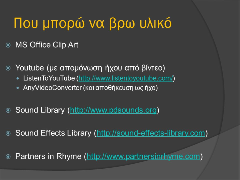 Που μπορώ να βρω υλικό  MS Office Clip Art  Youtube (με απομόνωση ήχου από βίντεο) ListenToYouTube (http://www.listentoyoutube.com/)http://www.listentoyoutube.com/ AnyVideoConverter (και αποθήκευση ως ήχο)  Sound Library (http://www.pdsounds.org)http://www.pdsounds.org  Sound Effects Library (http://sound-effects-library.com)http://sound-effects-library.com  Partners in Rhyme (http://www.partnersinrhyme.com)http://www.partnersinrhyme.com