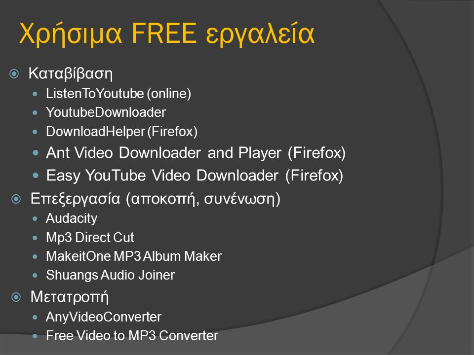 Χρήσιμα FREE εργαλεία  Καταβίβαση ListenToYoutube (online) YoutubeDownloader DownloadHelper (Firefox) Ant Video Downloader and Player (Firefox) Easy YouTube Video Downloader (Firefox)  Επεξεργασία (αποκοπή, συνένωση) Audacity Mp3 Direct Cut MakeitOne MP3 Album Maker Shuangs Audio Joiner  Μετατροπή AnyVideoConverter Free Video to MP3 Converter
