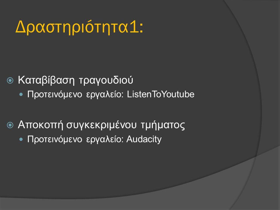 Δραστηριότητα1:  Καταβίβαση τραγουδιού Προτεινόμενο εργαλείο: ListenToYoutube  Αποκοπή συγκεκριμένου τμήματος Προτεινόμενο εργαλείο: Audacity