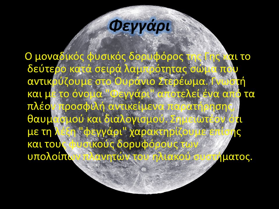 Ο μοναδικός φυσικός δορυφόρος της Γης και το δεύτερο κατά σειρά λαμπρότητας σώμα που αντικρύζουμε στο Ουράνιο Στερέωμα. Γνωστή και με το όνομα