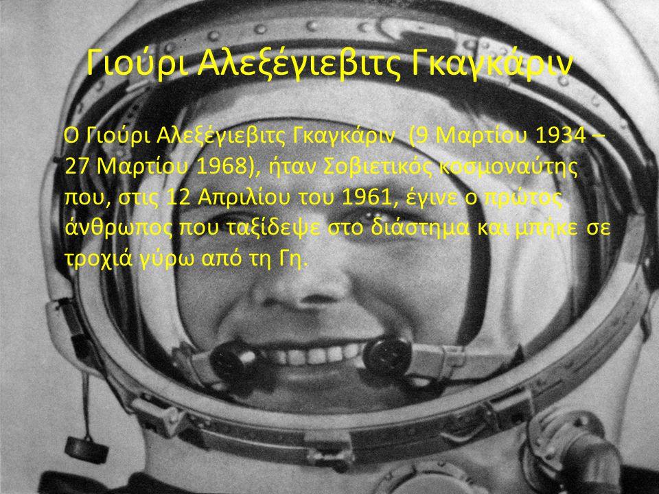Γιούρι Αλεξέγιεβιτς Γκαγκάριν Ο Γιούρι Αλεξέγιεβιτς Γκαγκάριν (9 Μαρτίου 1934 – 27 Μαρτίου 1968), ήταν Σοβιετικός κοσμοναύτης που, στις 12 Απριλίου του 1961, έγινε ο πρώτος άνθρωπος που ταξίδεψε στο διάστημα και μπήκε σε τροχιά γύρω από τη Γη.