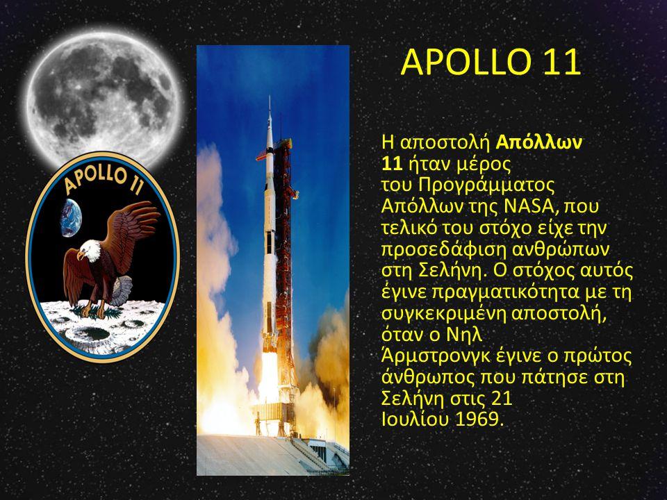 APOLLO 11 Η αποστολή Απόλλων 11 ήταν μέρος του Προγράμματος Απόλλων της NASA, που τελικό του στόχο είχε την προσεδάφιση ανθρώπων στη Σελήνη. Ο στόχος