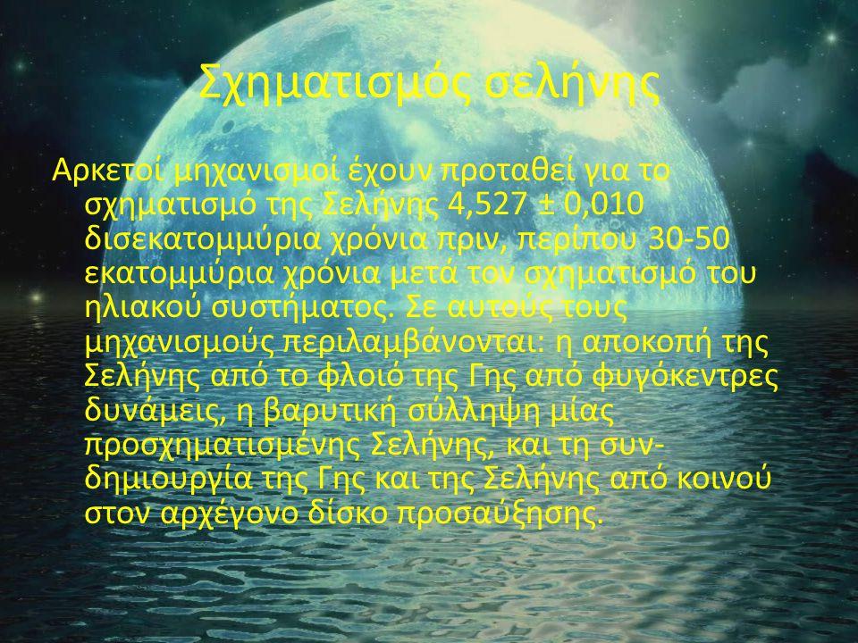 Σχηματισμός σελήνης Αρκετοί μηχανισμοί έχουν προταθεί για το σχηματισμό της Σελήνης 4,527 ± 0,010 δισεκατομμύρια χρόνια πριν, περίπου 30-50 εκατομμύρια χρόνια μετά τον σχηματισμό του ηλιακού συστήματος.