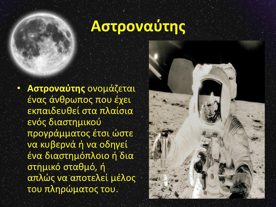 Αστροναύτης Αστροναύτης ονομάζεται ένας άνθρωπος που έχει εκπαιδευθεί στα πλαίσια ενός διαστημικού προγράμματος έτσι ώστε να κυβερνά ή να οδηγεί ένα διαστημόπλοιο ή δια στημικό σταθμό, ή απλώς να αποτελεί μέλος του πληρώματος του.