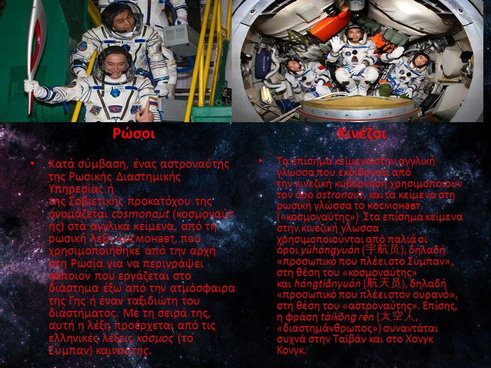 Ρώσοι Kατά σύμβαση, ένας αστροναύτης της Ρωσικής Διαστημικής Υπηρεσίας ή της Σοβιετικής προκατόχου της ονομάζεται cosmonaut (κοσμοναύτ ης) στα αγγλικά κείμενα, από τη ρωσική λέξη космонавт, που χρησιμοποιήθηκε από την αρχή στη Ρωσία για να περιγράψει κάποιον που εργάζεται στο διάστημα έξω από την ατμόσφαιρα της Γης ή έναν ταξιδιώτη του διαστήματος.