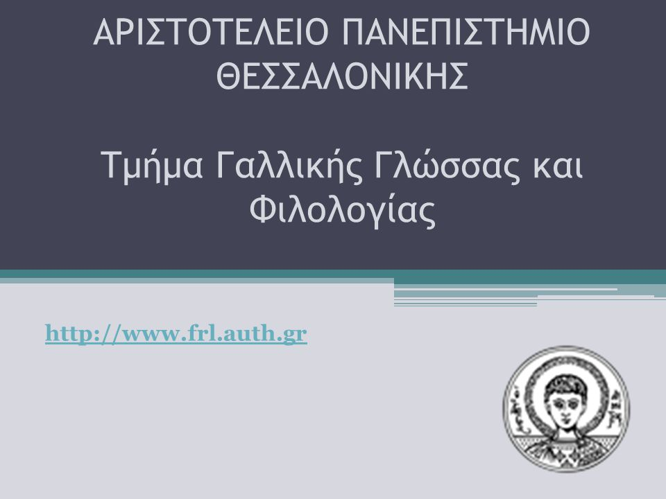 ΑΡΙΣΤΟΤΕΛΕΙΟ ΠΑΝΕΠΙΣΤΗΜΙΟ ΘΕΣΣΑΛΟΝΙΚΗΣ Τμήμα Γαλλικής Γλώσσας και Φιλολογίας http://www.frl.auth.gr