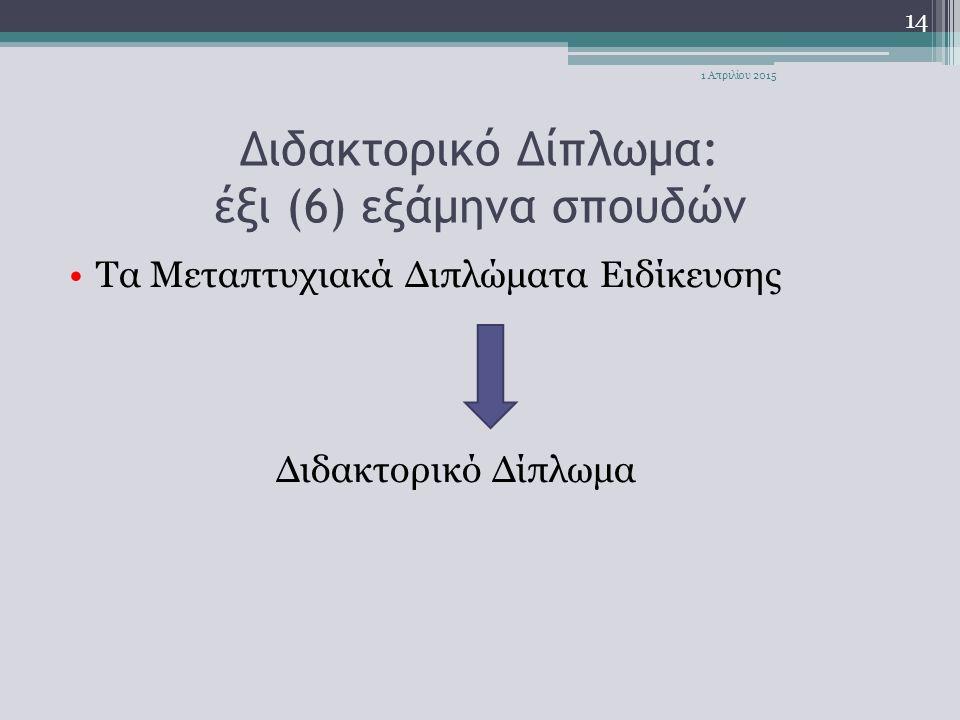 Διδακτορικό Δίπλωμα: έξι (6) εξάμηνα σπουδών Τα Μεταπτυχιακά Διπλώματα Ειδίκευσης Διδακτορικό Δίπλωμα 14 1 Απριλίου 2015