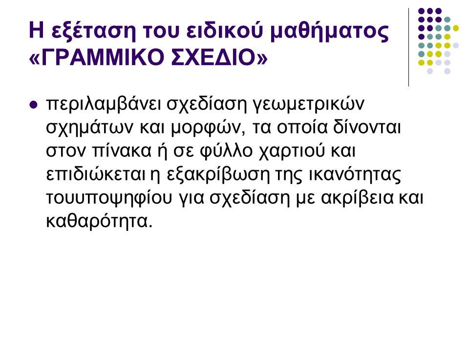 Η εξέταση του ειδικού μαθήματος «ΓΡΑΜΜΙΚΟ ΣΧΕΔΙΟ» περιλαμβάνει σχεδίαση γεωμετρικών σχημάτων και μορφών, τα οποία δίνονται στον πίνακα ή σε φύλλο χαρτ