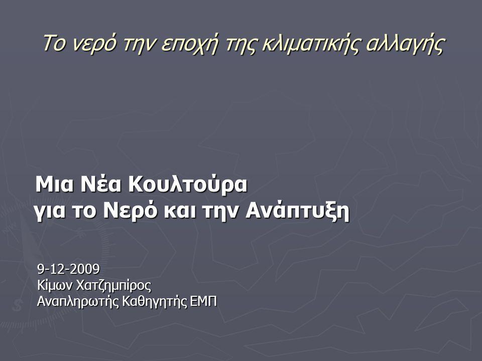 Το νερό την εποχή της κλιματικής αλλαγής Μια Νέα Κουλτούρα Μια Νέα Κουλτούρα για το Νερό και την Ανάπτυξη για το Νερό και την Ανάπτυξη 9-12-2009 9-12-2009 Κίμων Χατζημπίρος Κίμων Χατζημπίρος Αναπληρωτής Καθηγητής ΕΜΠ Αναπληρωτής Καθηγητής ΕΜΠ