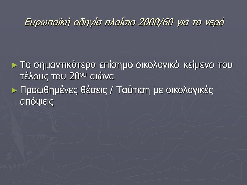 Ευρωπαϊκή οδηγία πλαίσιο 2000/60 για το νερό ► Το σημαντικότερο επίσημο οικολογικό κείμενο του τέλους του 20 ου αιώνα ► Προωθημένες θέσεις / Ταύτιση με οικολογικές απόψεις
