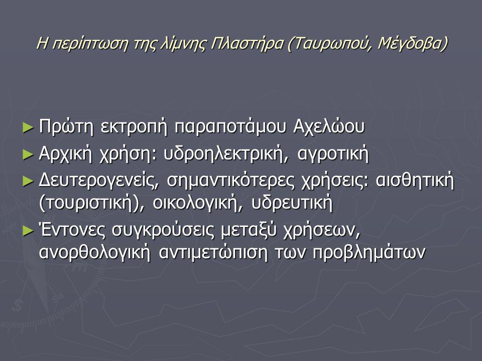Η περίπτωση της λίμνης Πλαστήρα (Ταυρωπού, Μέγδοβα) ► Πρώτη εκτροπή παραποτάμου Αχελώου ► Αρχική χρήση: υδροηλεκτρική, αγροτική ► Δευτερογενείς, σημαντικότερες χρήσεις: αισθητική (τουριστική), οικολογική, υδρευτική ► Έντονες συγκρούσεις μεταξύ χρήσεων, ανορθολογική αντιμετώπιση των προβλημάτων
