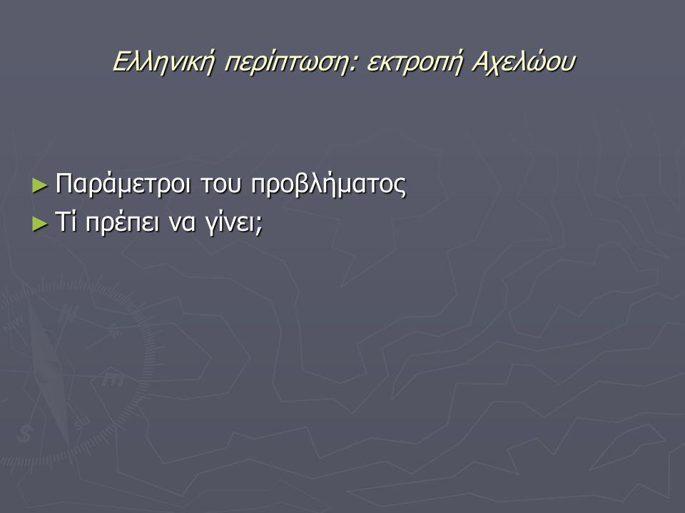 Ελληνική περίπτωση: εκτροπή Αχελώου ► Παράμετροι του προβλήματος ► Τί πρέπει να γίνει;