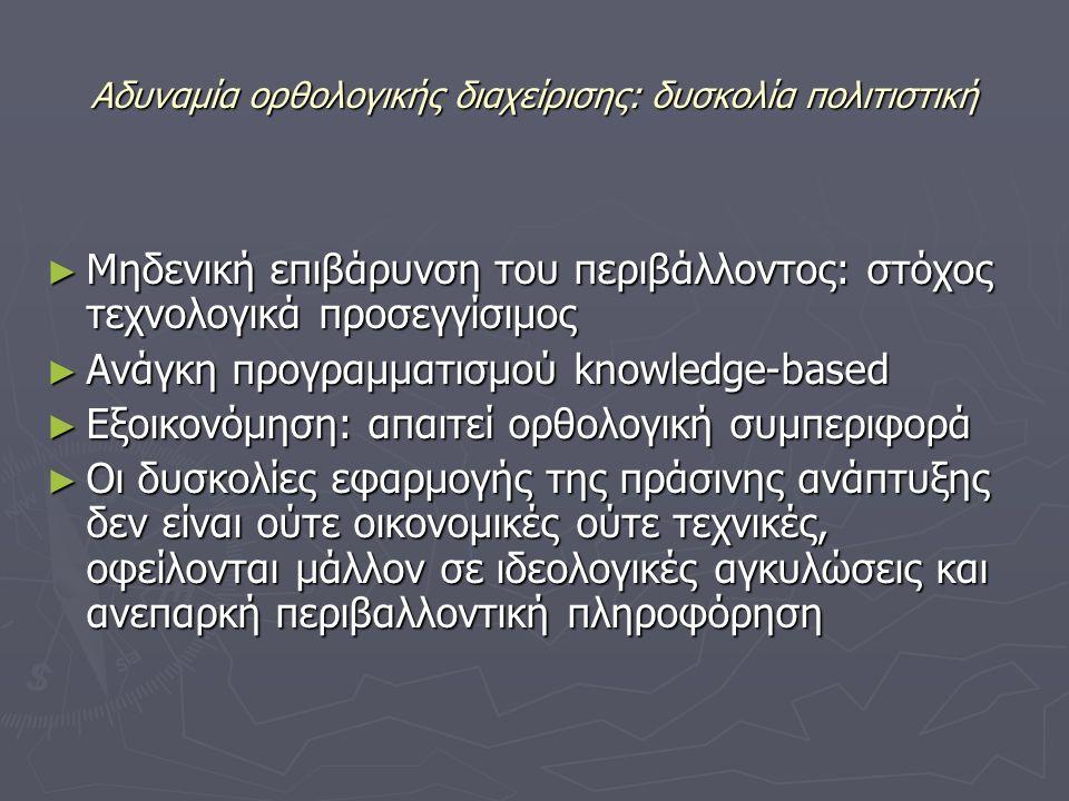 Αδυναμία ορθολογικής διαχείρισης: δυσκολία πολιτιστική ► Μηδενική επιβάρυνση του περιβάλλοντος: στόχος τεχνολογικά προσεγγίσιμος ► Ανάγκη προγραμματισμού knowledge-based ► Εξοικονόμηση: απαιτεί ορθολογική συμπεριφορά ► Οι δυσκολίες εφαρμογής της πράσινης ανάπτυξης δεν είναι ούτε οικονομικές ούτε τεχνικές, οφείλονται μάλλον σε ιδεολογικές αγκυλώσεις και ανεπαρκή περιβαλλοντική πληροφόρηση