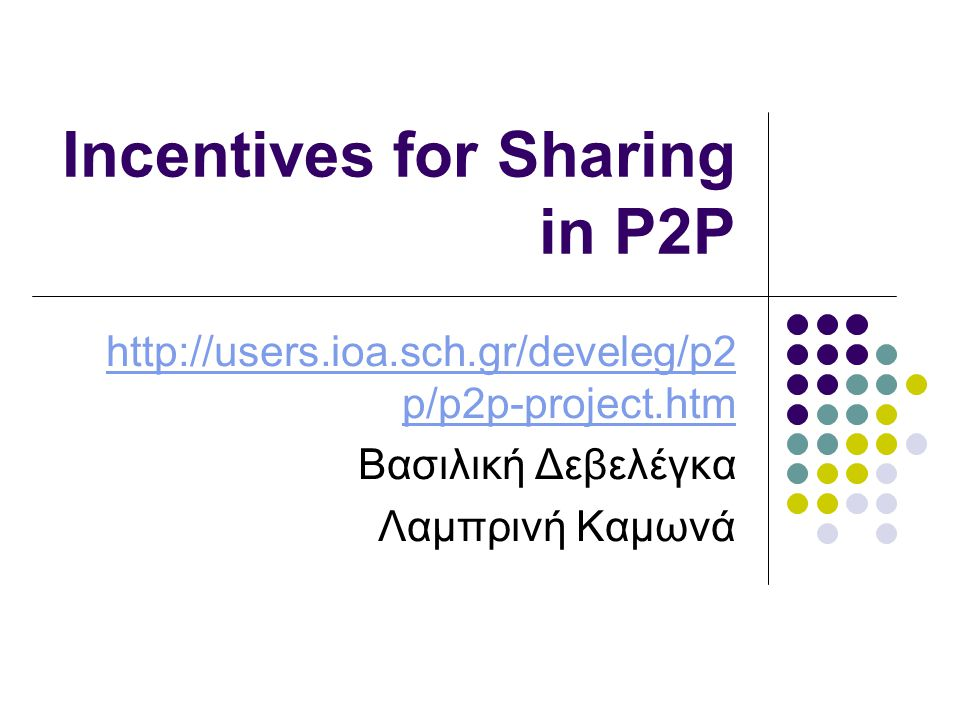 Incentives for Sharing in P2P http://users.ioa.sch.gr/develeg/p2 p/p2p-project.htm Βασιλική Δεβελέγκα Λαμπρινή Καμωνά