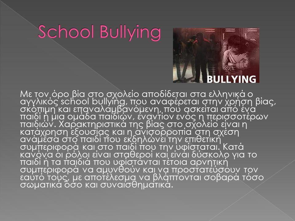 Με τον όρο βία στο σχολείο αποδίδεται στα ελληνικά ο αγγλικός school bullying, που αναφέρεται στην χρήση βίας, σκόπιμη και επαναλαμβανόμενη, που ασκείται από ένα παιδί ή μια ομάδα παιδιών, εναντίον ενός η περισσοτέρων παιδιών.